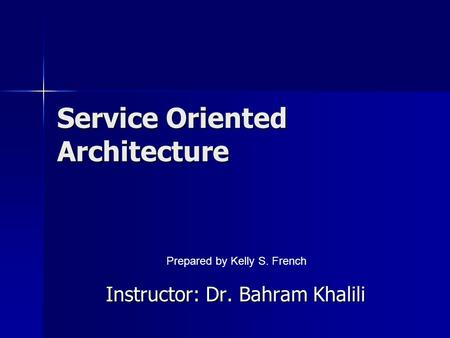 Service Oriented Architecture Instructor: Dr. Bahram Khalili Prepared by Kelly S. French.