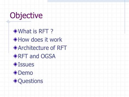 Objective What is RFT ? How does it work Architecture of RFT RFT and OGSA Issues Demo Questions.