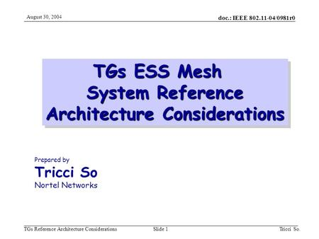 Doc.: IEEE 802.11-04/0981r0 TGs Reference Architecture Considerations August 30, 2004 Tricci So.Slide 1 TGs ESS Mesh System Reference Architecture Considerations.