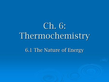 Ch. 6: Thermochemistry 6.1 The Nature of Energy. Energy  Energy-  Law of conservation of energy- energy can be converted but not created or destroyed.