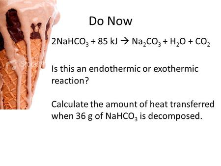 Do Now 2NaHCO 3 + 85 kJ  Na 2 CO 3 + H 2 O + CO 2 Is this an endothermic or exothermic reaction? Calculate the amount of heat transferred when 36 g of.