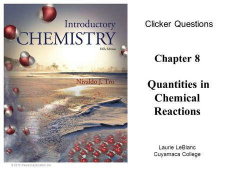 © 2015 Pearson Education, Inc. Chapter 8 Quantities in Chemical Reactions Laurie LeBlanc Cuyamaca College Clicker Questions.