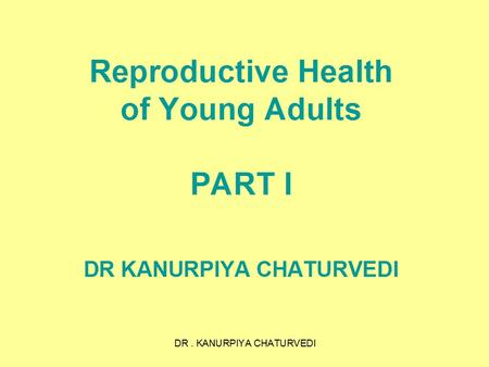 DR. KANURPIYA CHATURVEDI Reproductive Health of Young Adults PART I DR KANURPIYA CHATURVEDI.