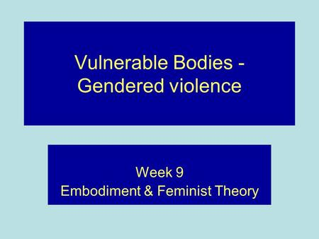 Vulnerable Bodies - Gendered violence Week 9 Embodiment & Feminist Theory.