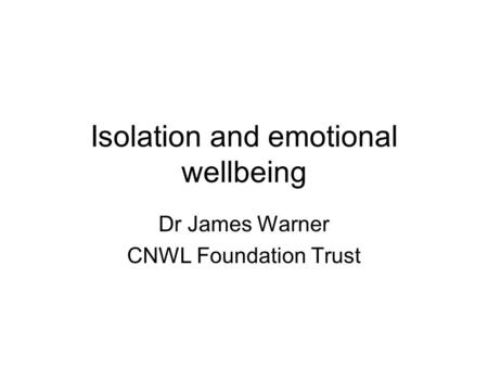 Isolation and emotional wellbeing Dr James Warner CNWL Foundation Trust.
