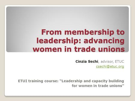 "From membership to leadership: advancing women in trade unions Cinzia Sechi, advisor, ETUC ETUI training course: ""Leadership and capacity."