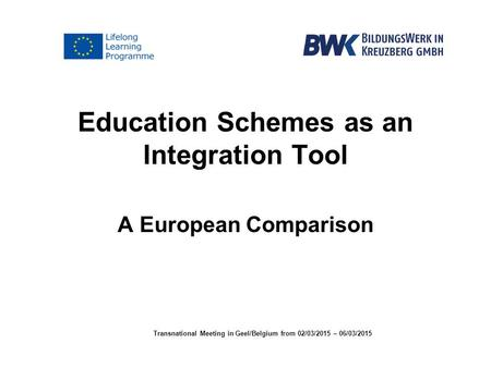 Education Schemes as an Integration Tool A European Comparison Transnational Meeting in Geel/Belgium from 02/03/2015 – 06/03/2015.