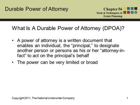 Durable Power of Attorney Chapter 56 Tools & Techniques of Estate Planning Copyright 2011, The National Underwriter Company1 A power of attorney is a written.