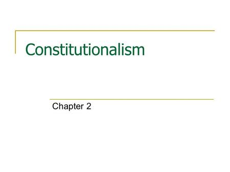 Constitutionalism Chapter 2. Purposes of a Constitution Provide legitimacy for a government  Consent of the people  Tacit consent Establish and organize.