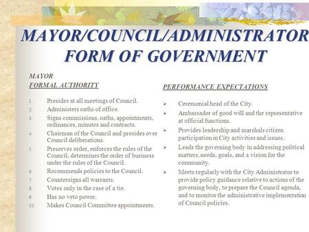MAYOR/COUNCIL/ADMINISTRATOR FORM OF GOVERNMENT MAYOR FORMAL AUTHORITY 1. Presides at all meetings of Council. 2. Administers oaths of office. 3. Signs.