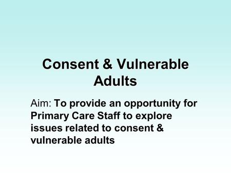 Consent & Vulnerable Adults Aim: To provide an opportunity for Primary Care Staff to explore issues related to consent & vulnerable adults.