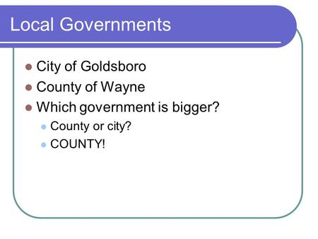 Local Governments City of Goldsboro County of Wayne Which government is bigger? County or city? COUNTY!