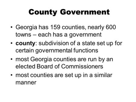 County Government Georgia has 159 counties, nearly 600 towns – each has a government county: subdivision of a state set up for certain governmental functions.