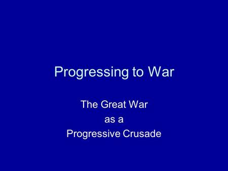 Progressing to War The Great War as a Progressive Crusade.