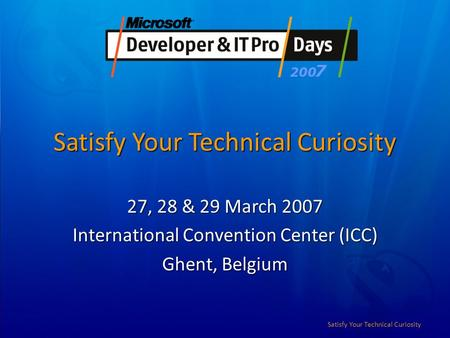 Satisfy Your Technical Curiosity 27, 28 & 29 March 2007 International Convention Center (ICC) Ghent, Belgium.