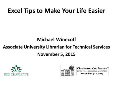 Excel Tips to Make Your Life Easier Michael Winecoff Associate University Librarian for Technical Services November 5, 2015.