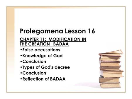 Prolegomena Lesson 16 CHAPTER 11: MODIFICATION IN THE CREATION _BADAA False accusations Knowledge of God Conclusion Types of God's decree Conclusion Reflection.
