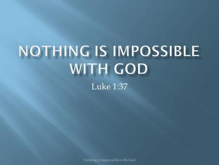 Luke 1:37 Nothing is Impossible with God.  To say nothing is impossible with God, there are three important things needed:  You must BELIEVE Him  You.
