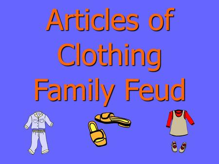 Articles of Clothing Family Feud Articles of Clothing Family Feud Round 1.