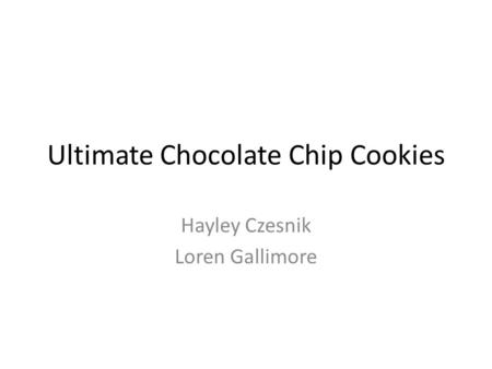 Ultimate Chocolate Chip Cookies Hayley Czesnik Loren Gallimore.