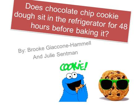 Does chocolate chip cookie dough sit in the refrigerator for 48 hours before baking it? By: Brooke Giaccone-Hammell And Julie Sentman.