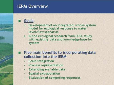 IERM Overview Goals: 1. Development of an integrated, whole-system model for ecological response to water level/flow scenarios 2. Blend ecological research.