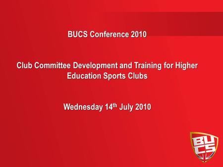 BUCS Conference 2010 Club Committee Development and Training for Higher Education Sports Clubs Wednesday 14 th July 2010.