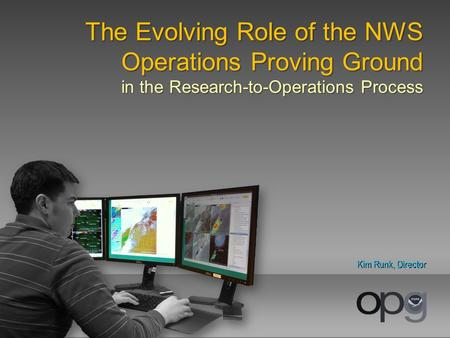 The Evolving Role of the NWS Operations Proving Ground in the Research-to-Operations Process Kim Runk, Director.
