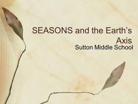 SEASONS and the Earth's Axis Sutton Middle School.