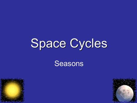 Space Cycles Seasons. A regular change in temperature that repeats itself every year.