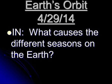 Earth's Orbit 4/29/14 IN: What causes the different seasons on the Earth? IN: What causes the different seasons on the Earth?