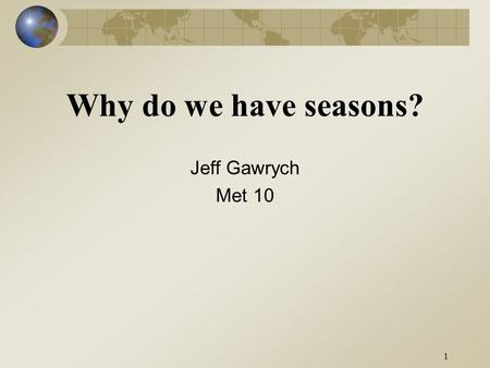 1 Why do we have seasons? Jeff Gawrych Met 10. 2.