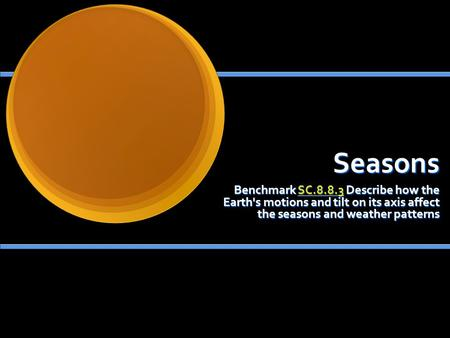 Seasons Benchmark SC.8.8.3 Describe how the Earth's motions and tilt on its axis affect the seasons and weather patterns SC.8.8.3.