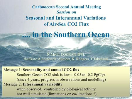 Carboocean Second Annual Meeting Session on Seasonal and Interannual Variations of Air-Sea CO2 Flux.... in the Southern Ocean N.Metzl, LOCEAN-IPSL thanks.