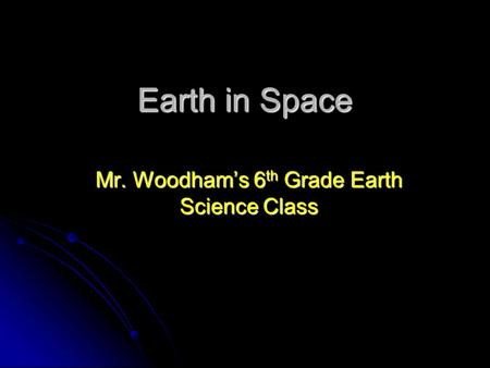 Earth in Space Mr. Woodham's 6 th Grade Earth Science Class.