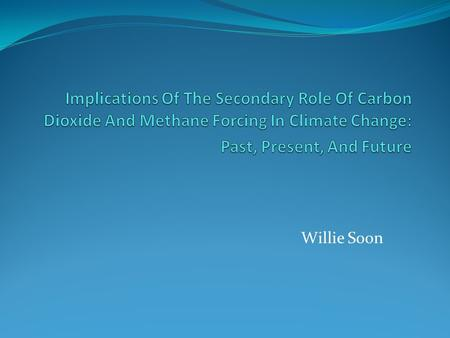 Willie Soon. Introduction 1. The relationship between atmospheric CO2 and CH4 concentrations, temperature, and ice-sheet volume 2. Atmospheric CO2 radiative.