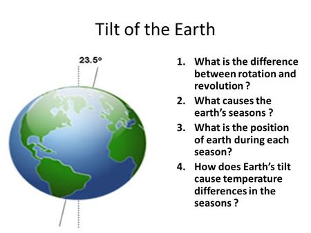 Tilt of the Earth 1.What is the difference between rotation and revolution ? 2.What causes the earth's seasons ? 3.What is the position of earth during.