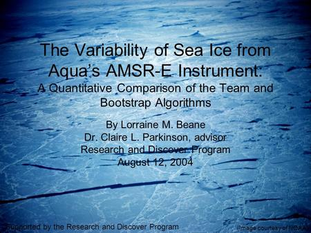 The Variability of Sea Ice from Aqua's AMSR-E Instrument: A Quantitative Comparison of the Team and Bootstrap Algorithms By Lorraine M. Beane Dr. Claire.