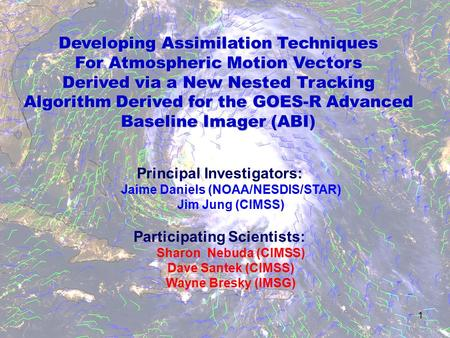 1 Developing Assimilation Techniques For Atmospheric Motion Vectors Derived via a New Nested Tracking Algorithm Derived for the GOES-R Advanced Baseline.