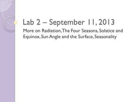 Lab 2 – September 11, 2013 More on Radiation, The Four Seasons, Solstice and Equinox, Sun Angle and the Surface, Seasonality.