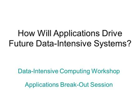 How Will Applications Drive Future Data-Intensive Systems? Data-Intensive Computing Workshop Applications Break-Out Session.