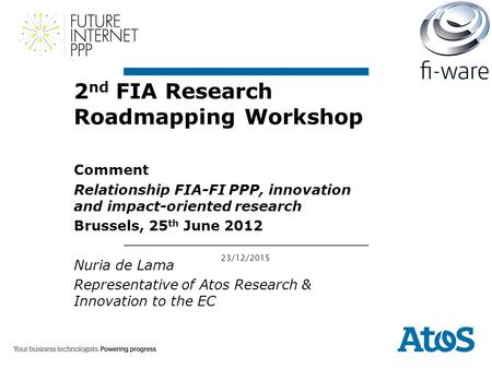 23/12/2015 2 nd FIA Research Roadmapping Workshop Comment Relationship FIA-FI PPP, innovation and impact-oriented research Brussels, 25 th June 2012 Nuria.