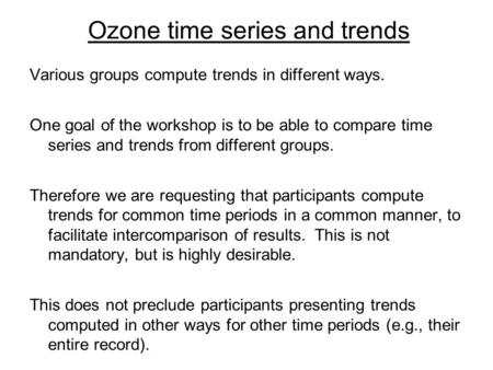 Ozone time series and trends Various groups compute trends in different ways. One goal of the workshop is to be able to compare time series and trends.