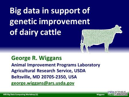 WiggansARS Big Data Computing Workshop (1) 2013 George R. Wiggans Animal Improvement Programs Laboratory Agricultural Research Service, USDA Beltsville,
