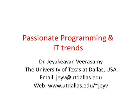 Passionate Programming & IT trends Dr. Jeyakeavan Veerasamy The University of Texas at Dallas, USA   Web:
