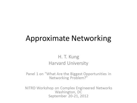 "Approximate Networking H. T. Kung Harvard University Panel 1 on ""What Are the Biggest Opportunities in Networking Problem?"" NITRD Workshop on Complex Engineered."