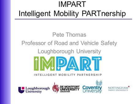 IMPART Intelligent Mobility PARTnership Pete Thomas Professor of Road and Vehicle Safety Loughborough University.