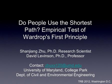 Do People Use the Shortest Path? Empirical Test of Wardrop's First Principle Shanjiang Zhu, Ph.D. Research Scientist David Levinson, Ph.D., Professor Contact: