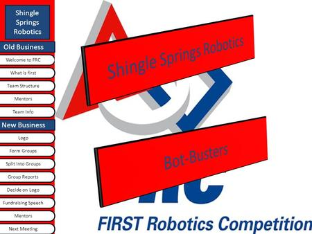 Old Business Shingle Springs Robotics Welcome to FRC Old Business What is first Logo Team Structure Team Info New Business Next Meeting Group Reports Split.