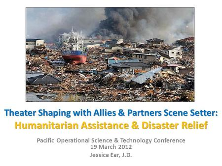 Theater Shaping with Allies & Partners Scene Setter: Humanitarian Assistance & Disaster Relief Pacific Operational Science & Technology Conference 19 March.